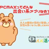 PCMAXの評判は?セフレは作れるの?!料金や口コミ・評判を解説