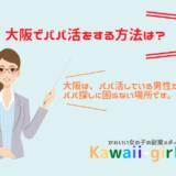 大阪でパパ活をする方法は?相場やお金持ちパパをGETする方法